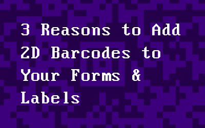 3 Reasons to Add 2D Barcodes to Your Forms & Labels