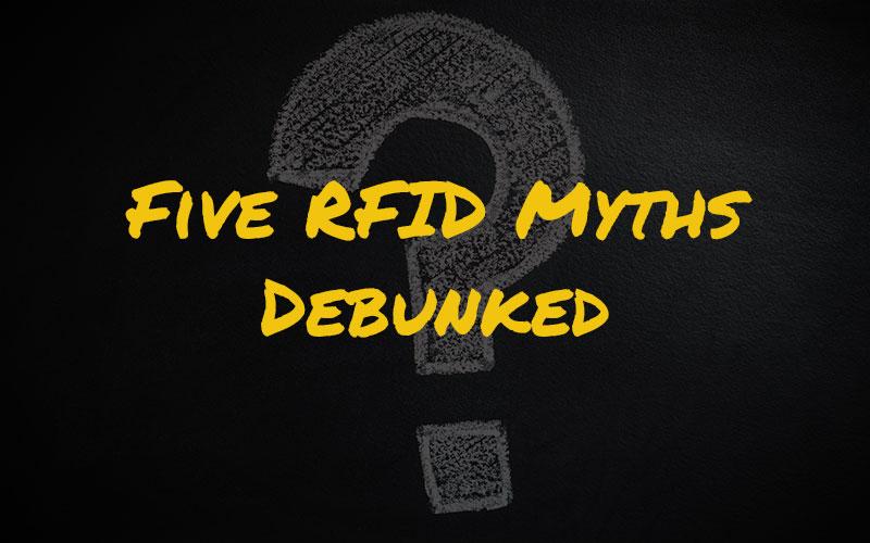 Five RFID Myths Debunked